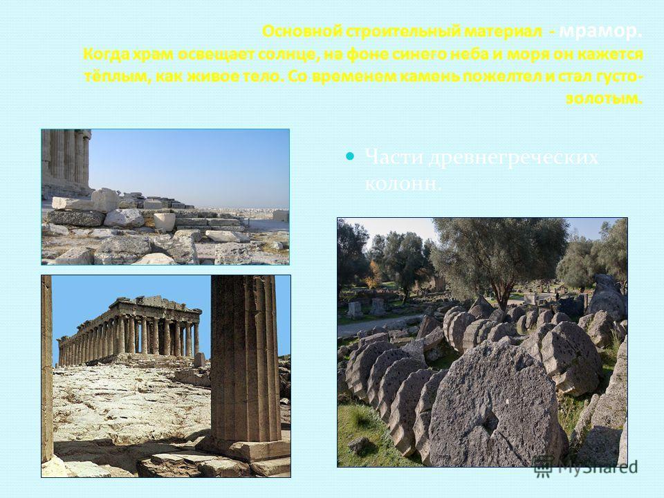 Основной строительный материал - мрамор. Когда храм освещает солнце, на фоне синего неба и моря он кажется тёплым, как живое тело. Со временем камень пожелтел и стал густо- золотым. Части древнегреческих колонн.