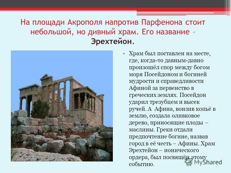На площади Акрополя напротив Парфенона стоит небольшой, но дивный храм. Его название – Эрехтейон. Храм был поставлен на месте, где, когда-то давным-давно произошёл спор между богом моря Посейдоном и богиней мудрости и справедливости Афиной за первенс