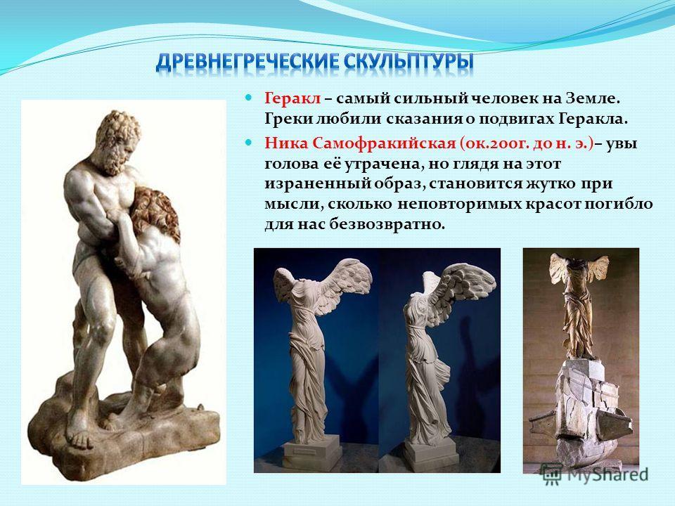 Геракл – самый сильный человек на Земле. Греки любили сказания о подвигах Геракла. Ника Самофракийская (ок.200г. до н. э.)– увы голова её утрачена, но глядя на этот израненный образ, становится жутко при мысли, сколько неповторимых красот погибло для