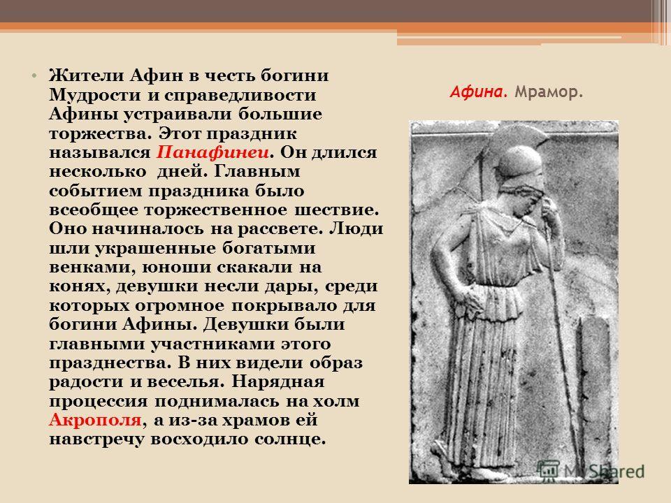 Афина. Мрамор. ма Жители Афин в честь богини Мудрости и справедливости Афины устраивали большие торжества. Этот праздник назывался Панафинеи. Он длился несколько дней. Главным событием праздника было всеобщее торжественное шествие. Оно начиналось на
