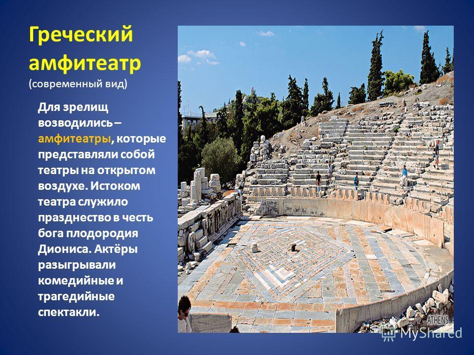 Греческий амфитеатр (современный вид) Для зрелищ возводились – амфитеатры, которые представляли собой театры на открытом воздухе. Истоком театра служило празднество в честь бога плодородия Диониса. Актёры разыгрывали комедийные и трагедийные спектакл