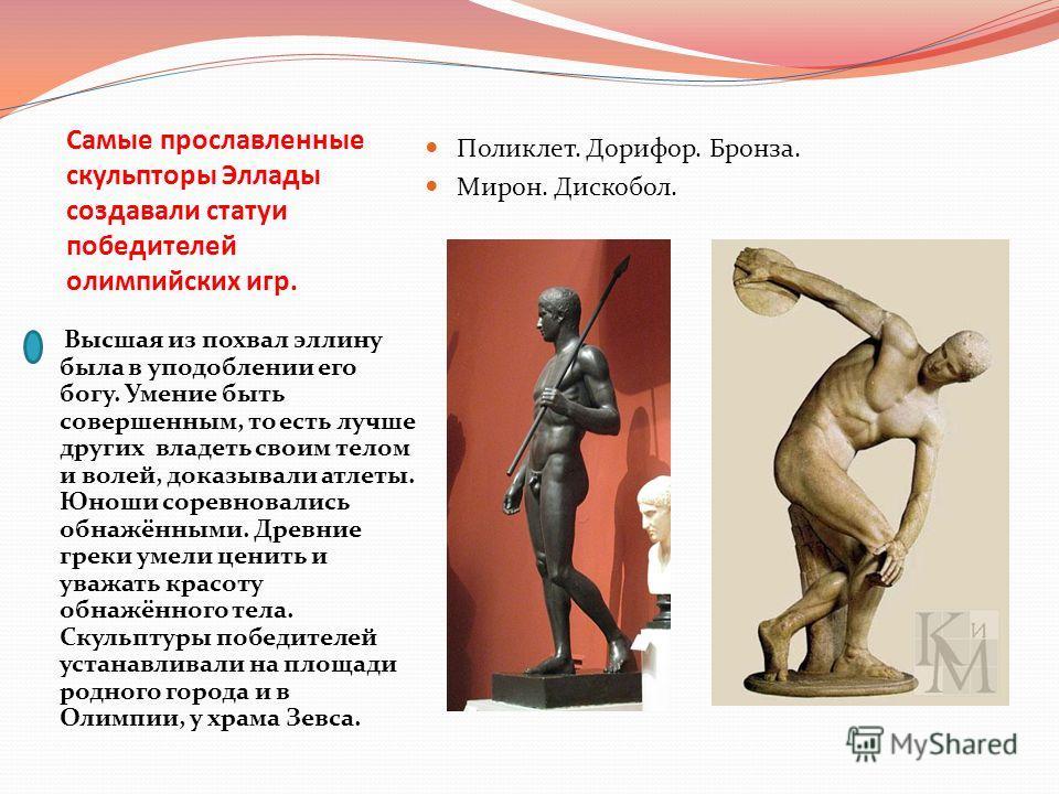 Самые прославленные скульпторы Эллады создавали статуи победителей олимпийских игр. Высшая из похвал эллину была в уподоблении его богу. Умение быть совершенным, то есть лучше других владеть своим телом и волей, доказывали атлеты. Юноши соревновались