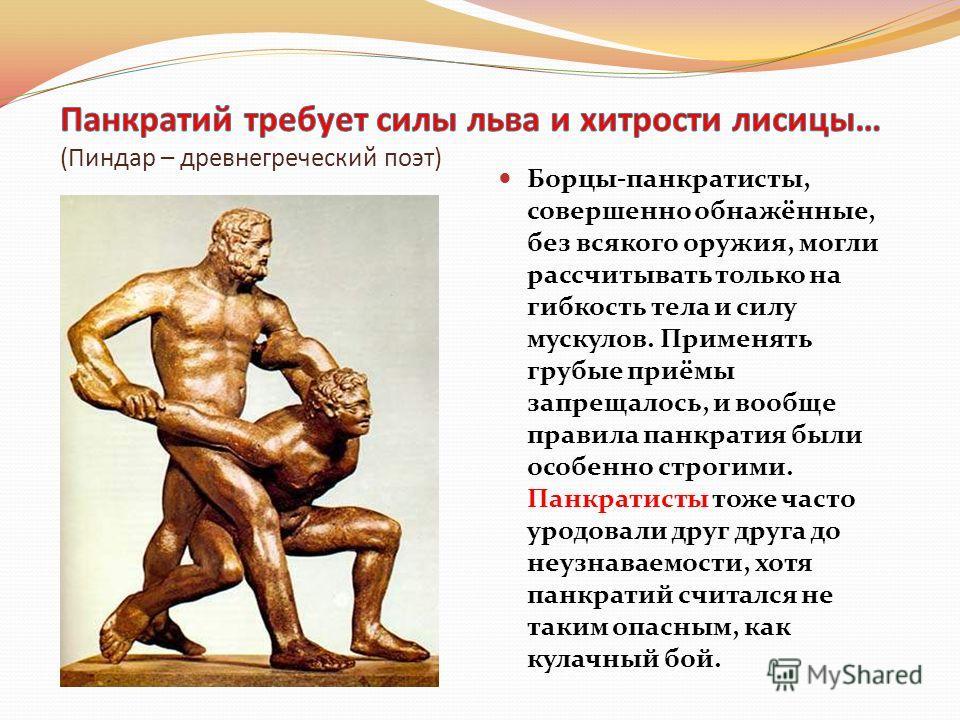 Древнегреческая борьба Борцы-панкратисты, совершенно обнажённые, без всякого оружия, могли рассчитывать только на гибкость тела и силу мускулов. Применять грубые приёмы запрещалось, и вообще правила панкратия были особенно строгими. Панкратисты тоже