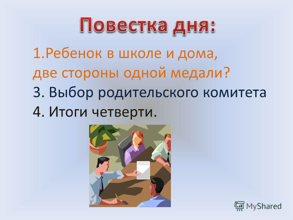 1.Ребенок в школе и дома, две стороны одной медали? 3. Выбор родительского комитета 4. Итоги четверти.
