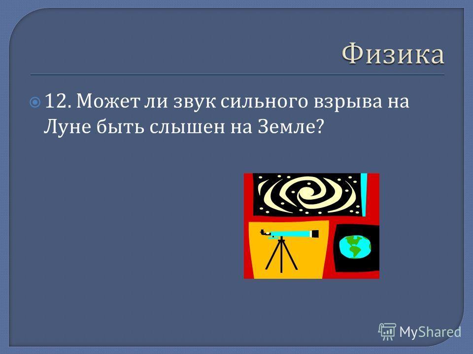 12. Может ли звук сильного взрыва на Луне быть слышен на Земле ?