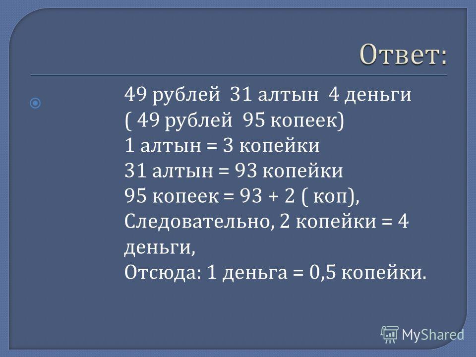 49 рублей 31 алтын 4 деньги ( 49 рублей 95 копеек ) 1 алтын = 3 копейки 31 алтын = 93 копейки 95 копеек = 93 + 2 ( коп ), Следовательно, 2 копейки = 4 деньги, Отсюда : 1 деньга = 0,5 копейки.