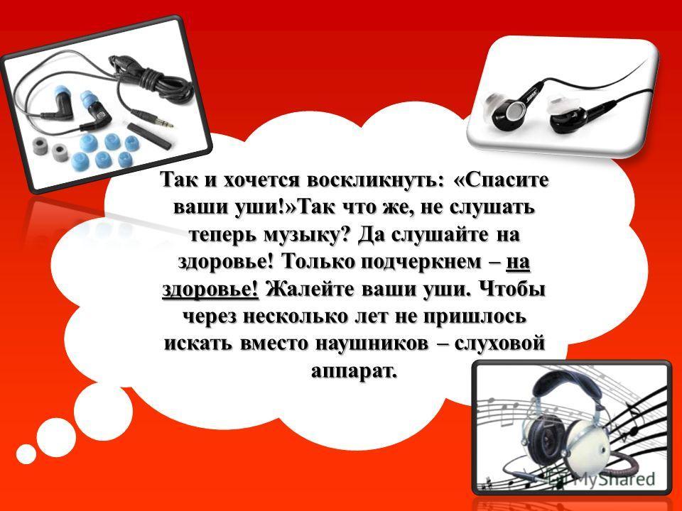 Так и хочется воскликнуть: «Спасите ваши уши!»Так что же, не слушать теперь музыку? Да слушайте на здоровье! Только подчеркнем – на здоровье! Жалейте ваши уши. Чтобы через несколько лет не пришлось искать вместо наушников – слуховой аппарат.