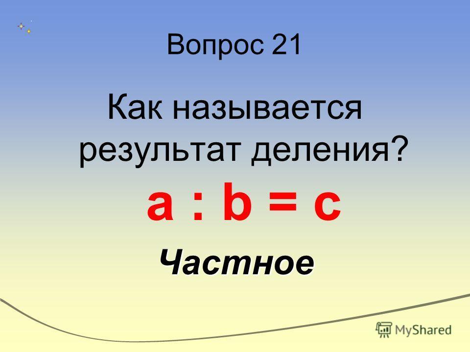 Вопрос 21 Как называется результат деления? а : b = cЧастное