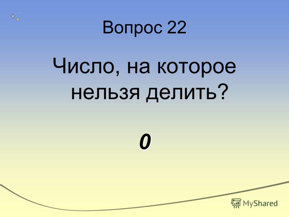 Вопрос 22 Число, на которое нельзя делить?0