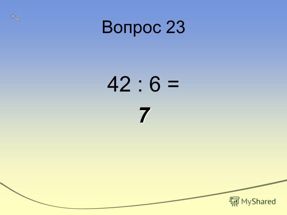 Вопрос 23 42 : 6 =7