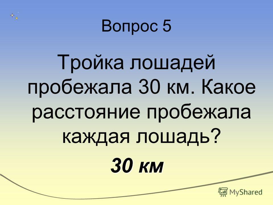 Вопрос 5 Тройка лошадей пробежала 30 км. Какое расстояние пробежала каждая лошадь? 30 км
