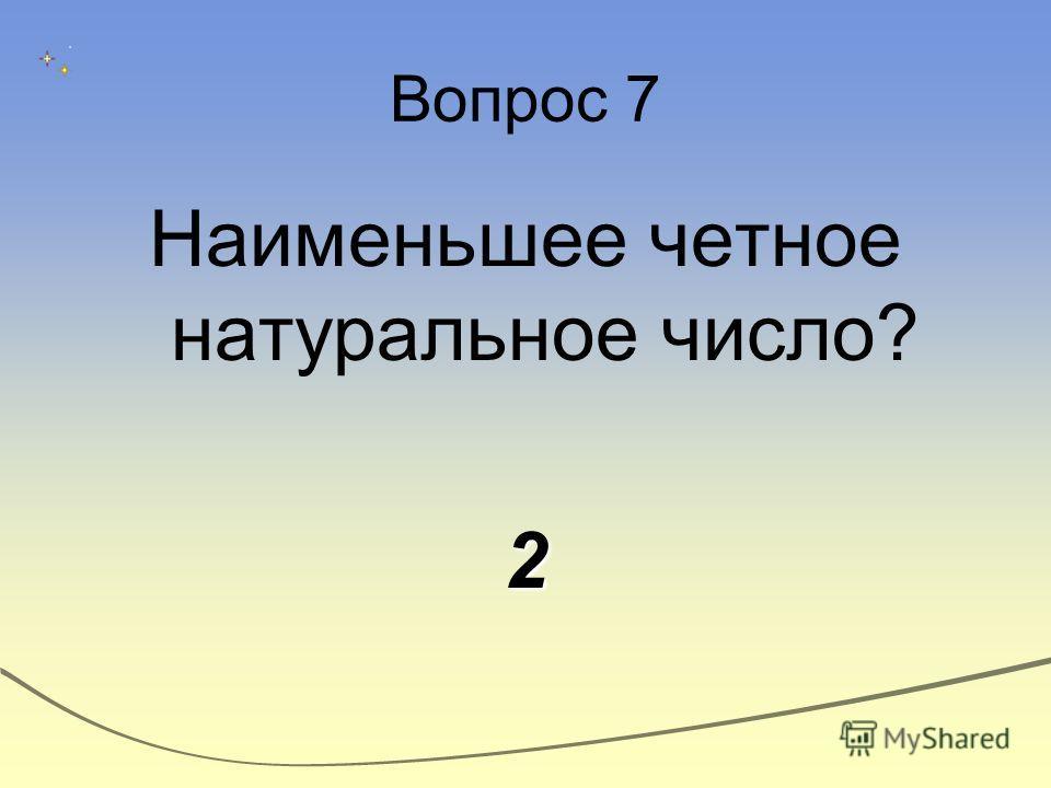 Вопрос 7 Наименьшее четное натуральное число?2