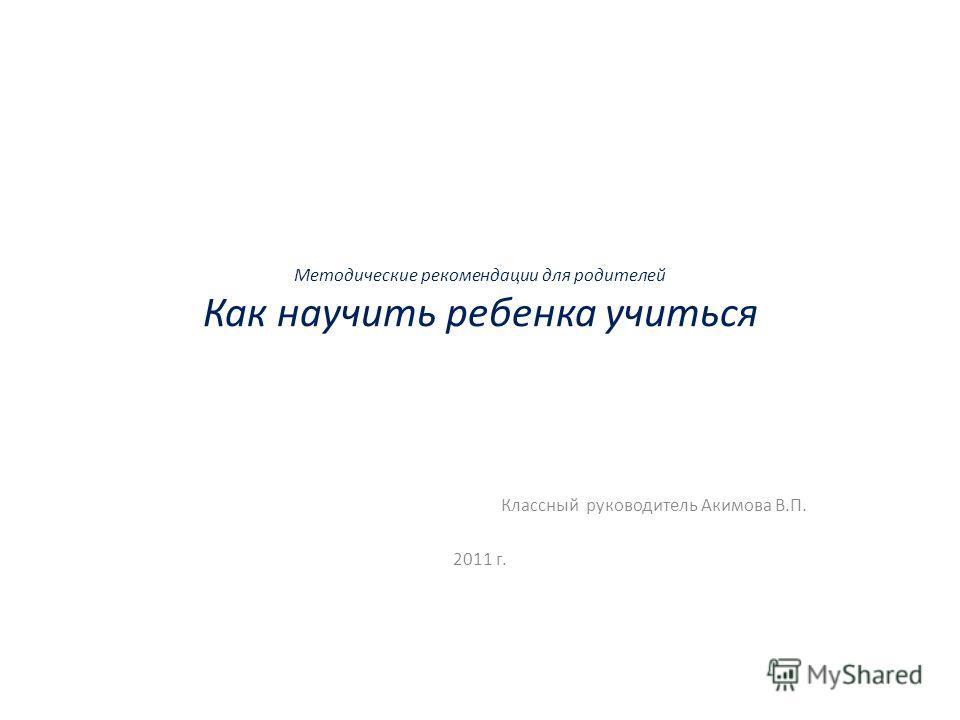 Методические рекомендации для родителей Как научить ребенка учиться Классный руководитель Акимова В.П. 2011 г.