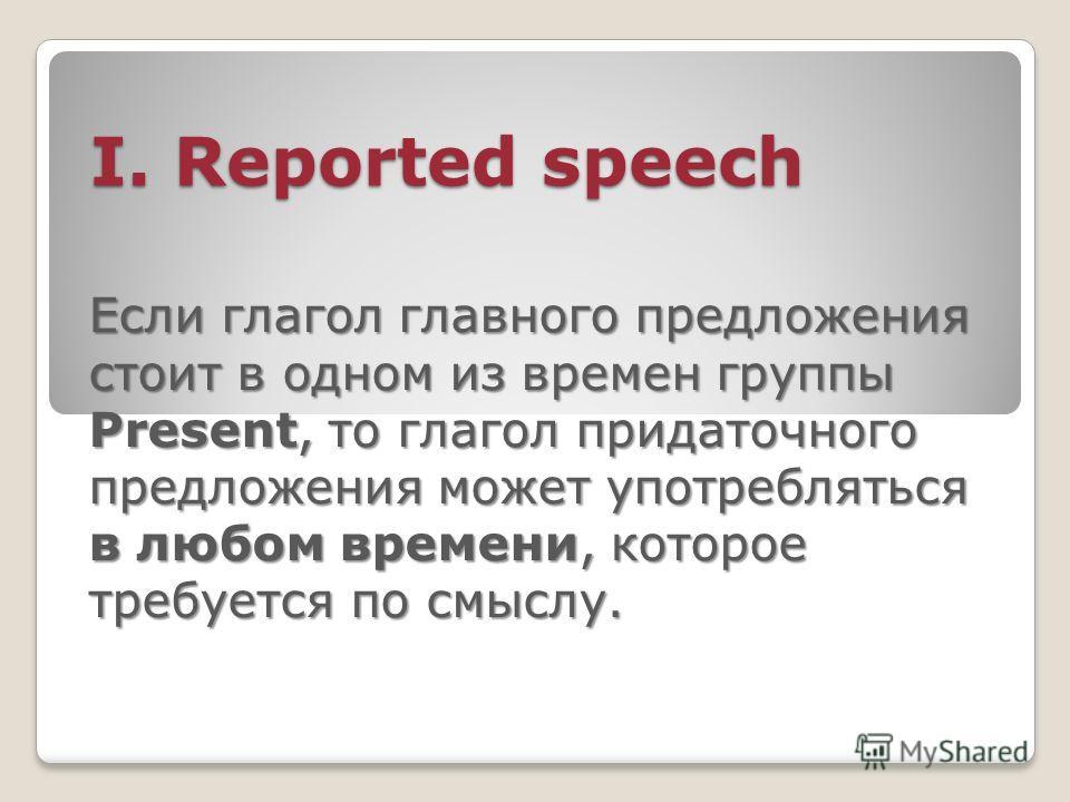 I. Reported speech I. Reported speech Если глагол главного предложения стоит в одном из времен группы Present, то глагол придаточного предложения может употребляться в любом времени, которое требуется по смыслу.