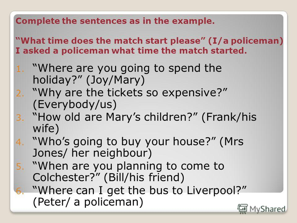 Complete the sentences as in the example. What time does the match start please (I/a policeman) I asked a policeman what time the match started. 1. Where are you going to spend the holiday? (Joy/Mary) 2. Why are the tickets so expensive? (Everybody/u