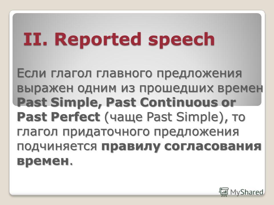 II. Reported speech II. Reported speech Если глагол главного предложения выражен одним из прошедших времен Past Simple, Past Continuous or Past Perfect (чаще Past Simple), то глагол придаточного предложения подчиняется правилу согласования времен.