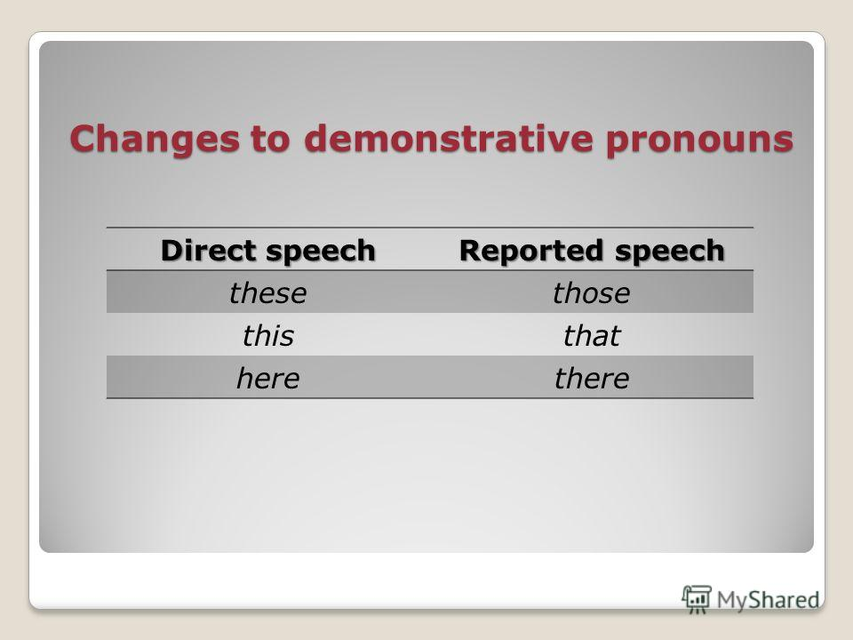 Changes to demonstrative pronouns Direct speech Reported speech thesethose thisthat herethere