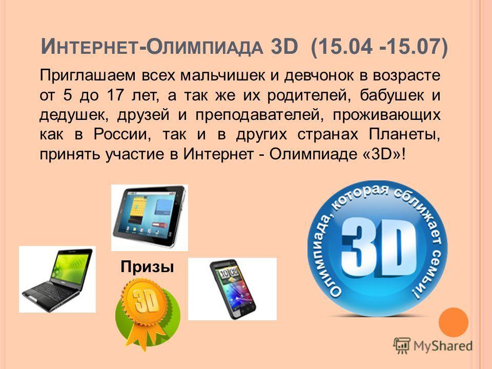 И НТЕРНЕТ -О ЛИМПИАДА 3D (15.04 -15.07) Приглашаем всех мальчишек и девчонок в возрасте от 5 до 17 лет, а так же их родителей, бабушек и дедушек, друзей и преподавателей, проживающих как в России, так и в других странах Планеты, принять участие в Инт