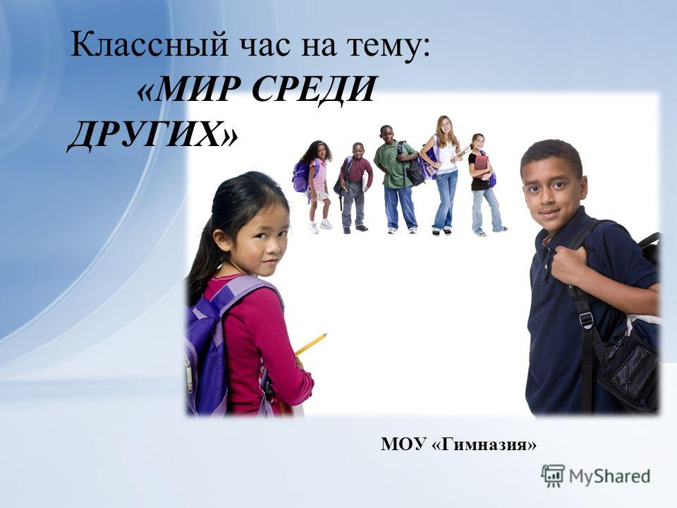 МОУ «Гимназия» Классный час на тему: «МИР СРЕДИ ДРУГИХ»
