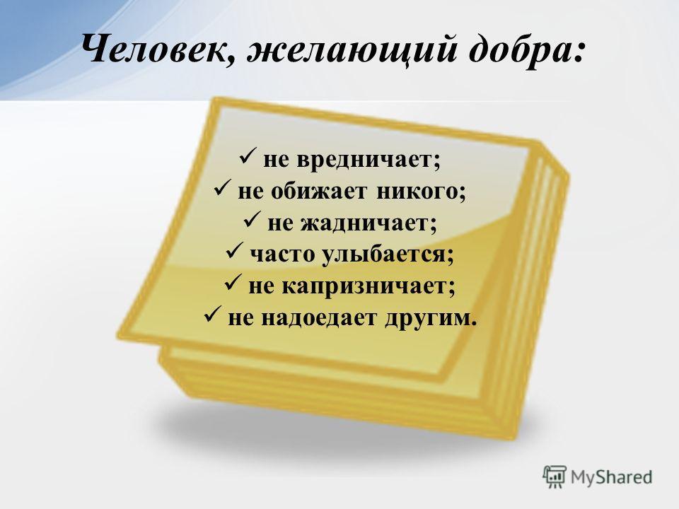 не вредничает; не обижает никого; не жадничает; часто улыбается; не капризничает; не надоедает другим. Человек, желающий добра: