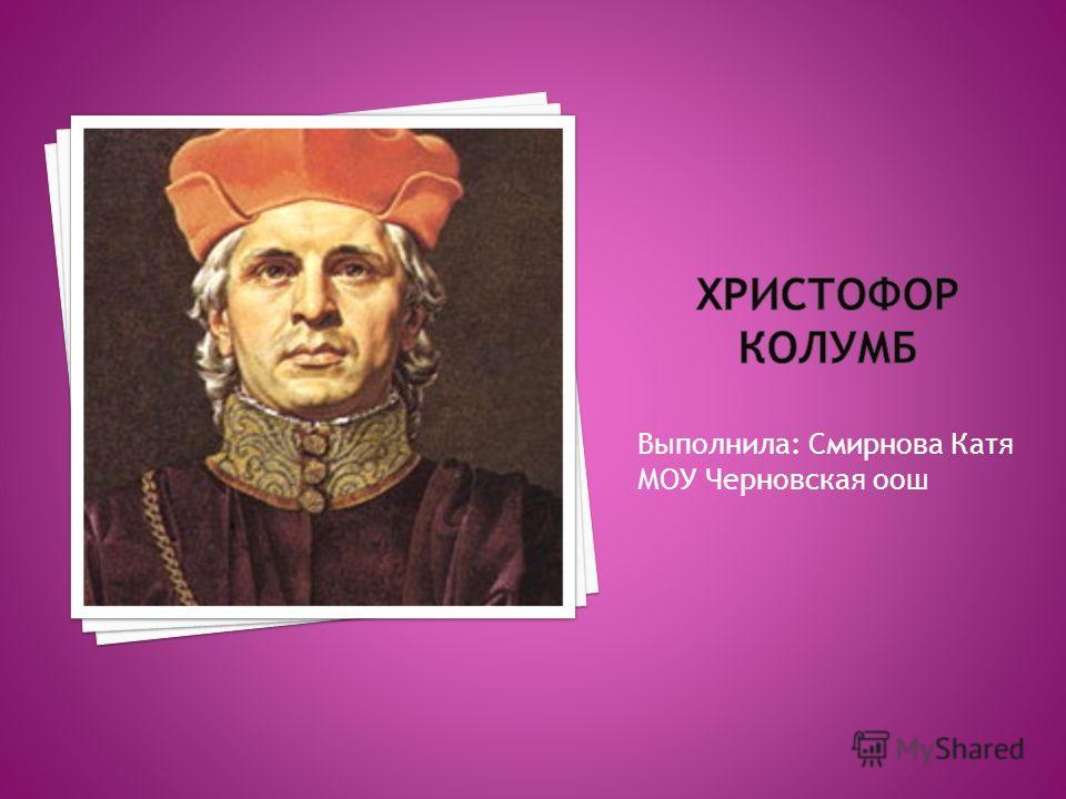 Выполнила: Смирнова Катя МОУ Черновская оош