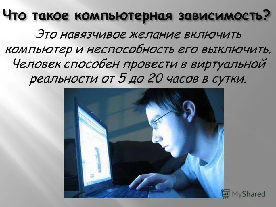 Что такое компьютерная зависимость? Это навязчивое желание включить компьютер и неспособность его выключить. Человек способен провести в виртуальной реальности от 5 до 20 часов в сутки.