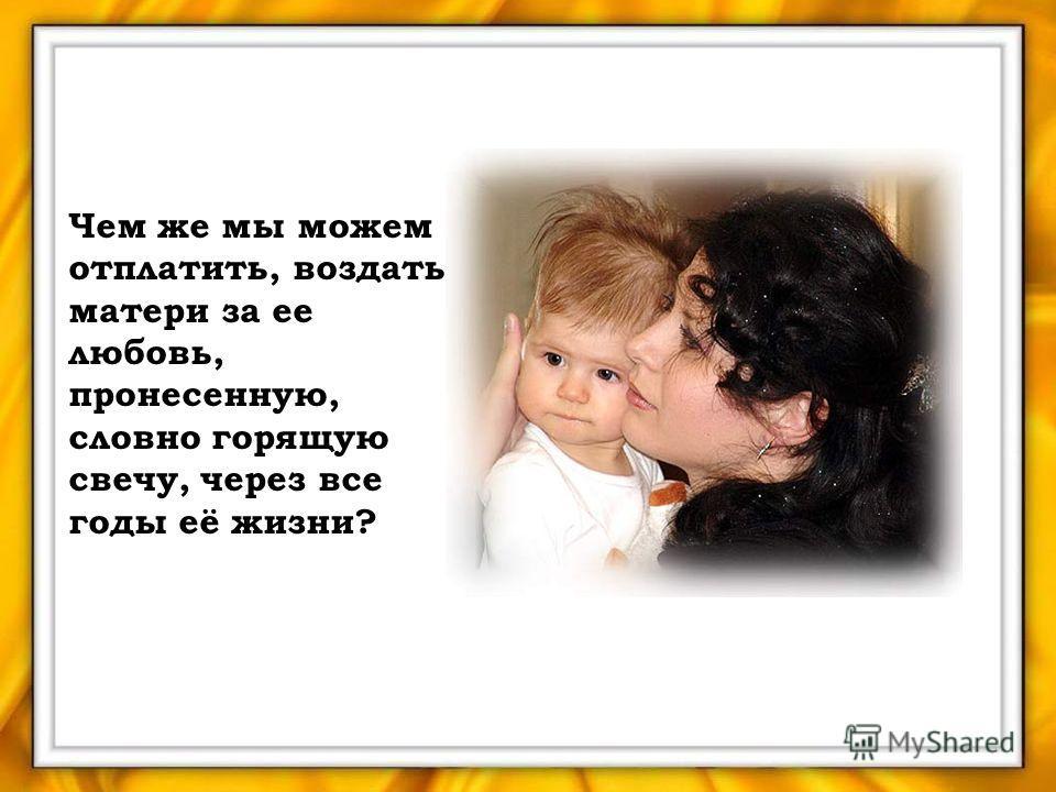 Чем же мы можем отплатить, воздать матери за ее любовь, пронесенную, словно горящую свечу, через все годы её жизни?