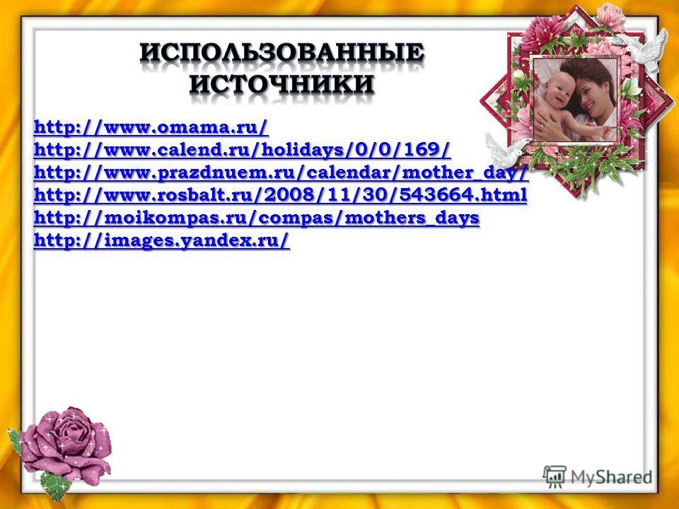 http://www.omama.ru/ http://www.calend.ru/holidays/0/0/169/ http://www.calend.ru/holidays/0/0/169/ http://www.prazdnuem.ru/calendar/mother_day/ http://www.prazdnuem.ru/calendar/mother_day/ http://www.rosbalt.ru/2008/11/30/543664.html http://moikompas
