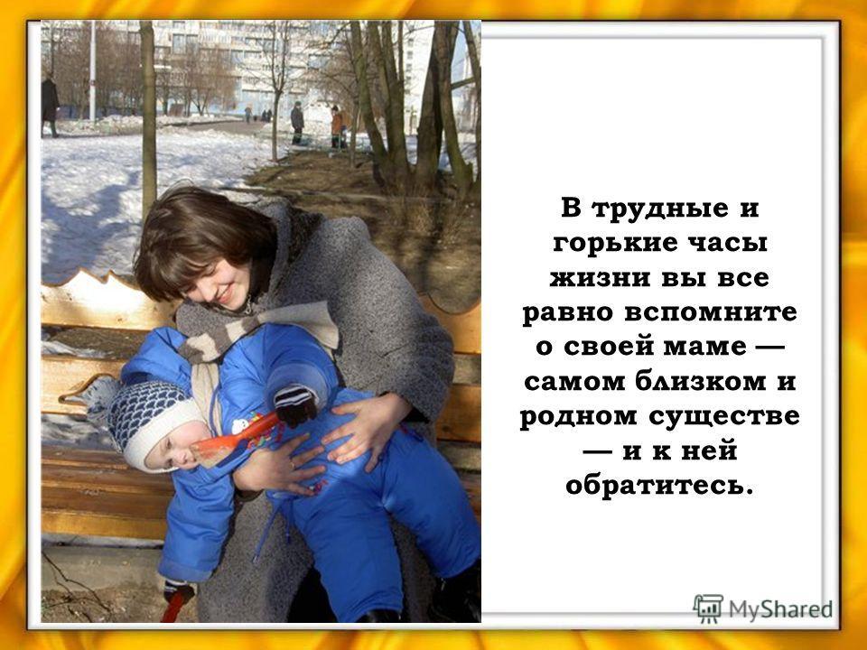 В трудные и горькие часы жизни вы все равно вспомните о своей маме самом близком и родном существе и к ней обратитесь.