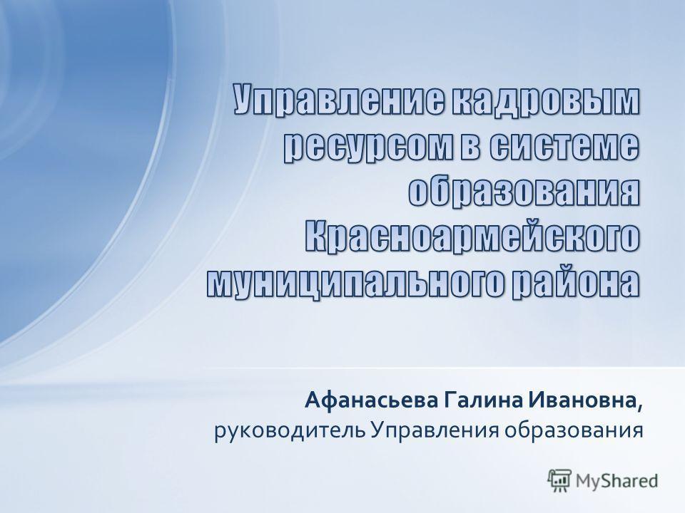 Афанасьева Галина Ивановна, руководитель Управления образования