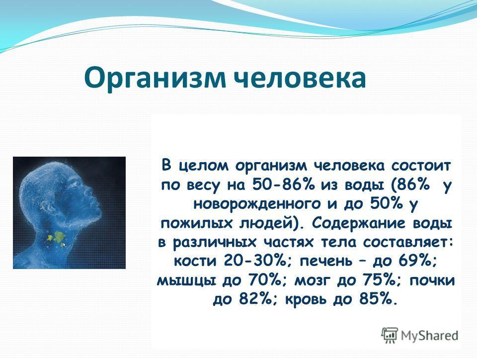 Организм человека В целом организм человека состоит по весу на 50-86% из воды (86% у новорожденного и до 50% у пожилых людей). Содержание воды в различных частях тела составляет: кости 20-30%; печень – до 69%; мышцы до 70%; мозг до 75%; почки до 82%;