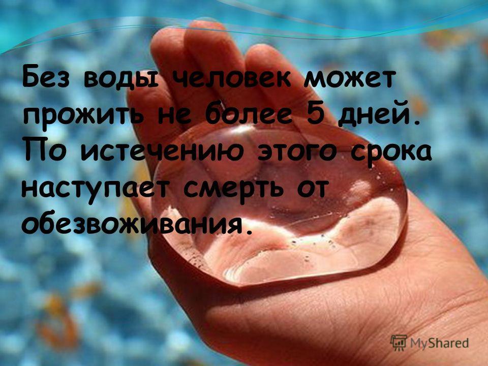Без воды человек может прожить не более 5 дней. По истечению этого срока наступает смерть от обезвоживания.
