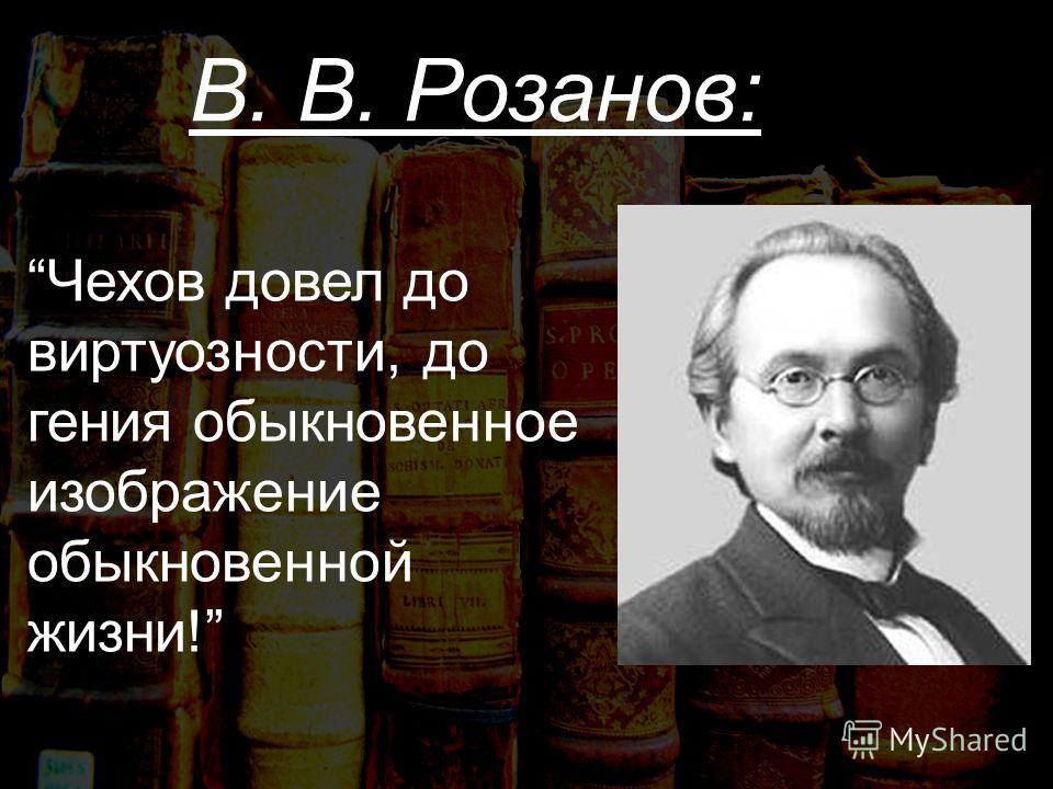 В. В. Розанов: Чехов довел до виртуозности, до гения обыкновенное изображение обыкновенной жизни!