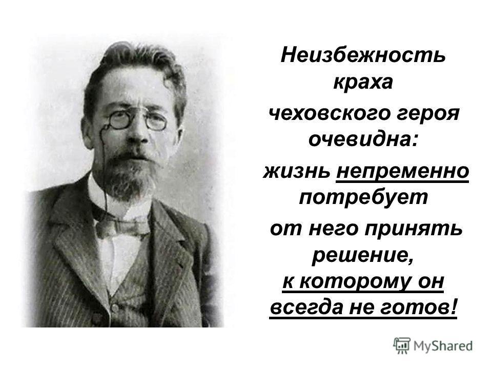 Неизбежность краха чеховского героя очевидна: жизнь непременно потребует от него принять решение, к которому он всегда не готов!