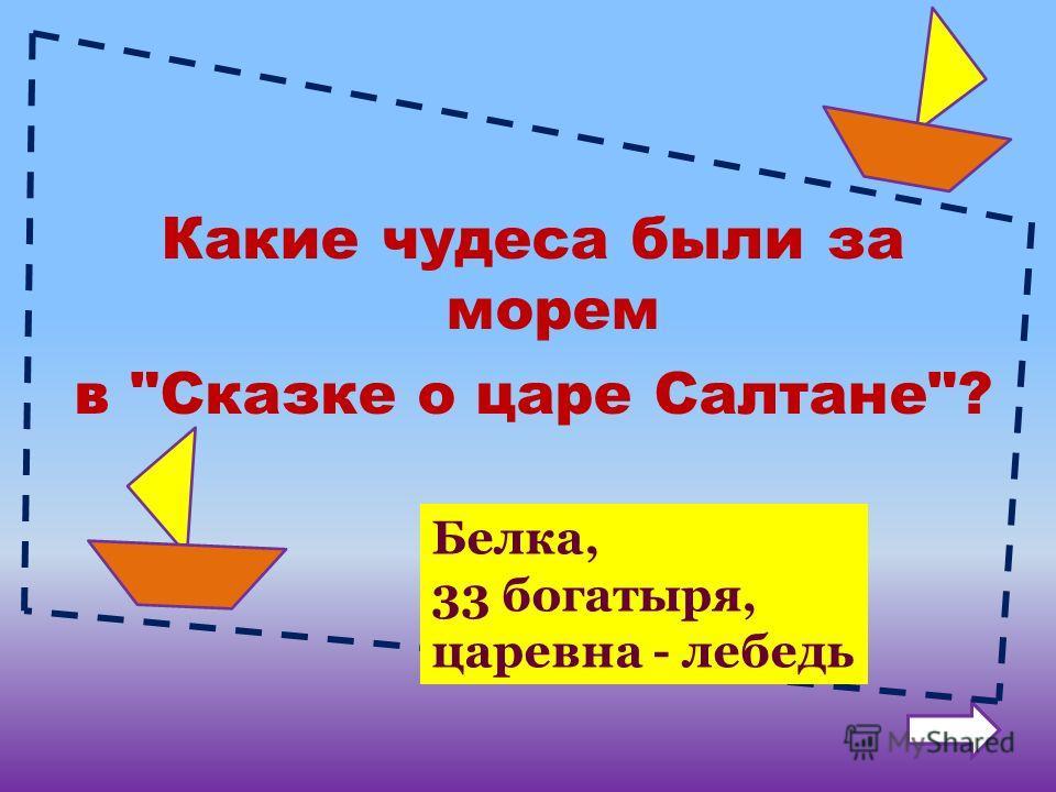 Какие чудеса были за морем в Сказке о царе Салтане? Белка, 33 богатыря, царевна - лебедь