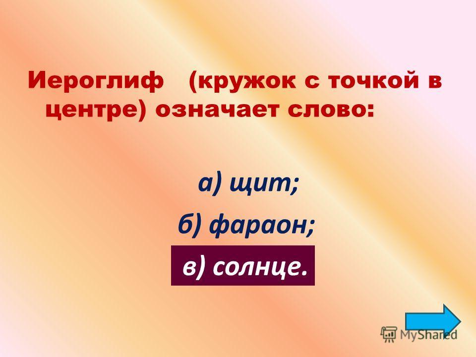 Иероглиф (кружок с точкой в центре) означает слово: а) щит; б) фараон; в) солнце.