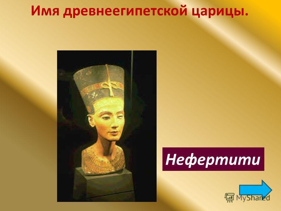 Имя древнеегипетской царицы. Нефертити