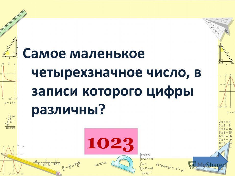 Самое маленькое четырехзначное число, в записи которого цифры различны? 1023