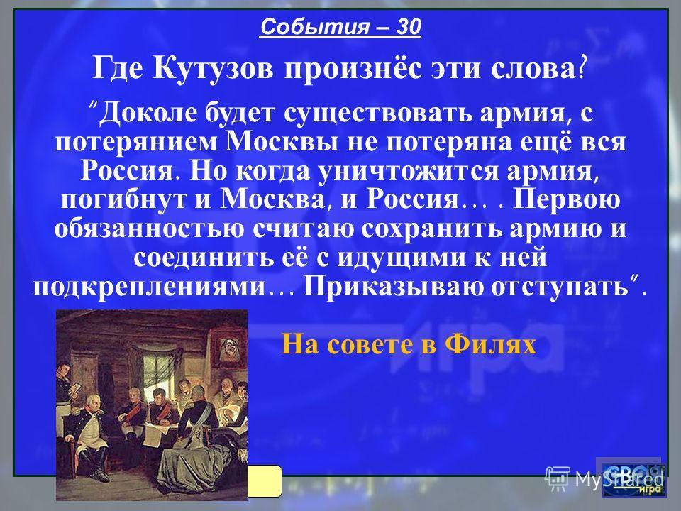 События – 30 Где Кутузов произнёс эти слова ? Доколе будет существовать армия, с потерянием Москвы не потеряна ещё вся Россия. Но когда уничтожится армия, погибнут и Москва, и Россия …. Первою обязанностью считаю сохранить армию и соединить её с идущ