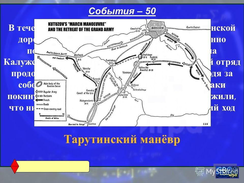 События – 50 В течение трёх дней русские двигались по Рязанской дороге, а затем по приказу Кутузова неожиданно повернули за запад и просёлками вышли на Калужскую дорогу. При этом последний казачий отряд продолжал отступать по Рязанской дороге, уводя