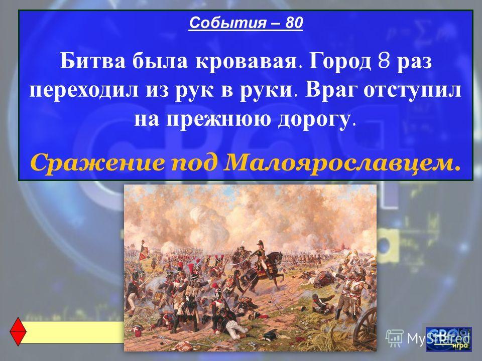 События – 80 Битва была кровавая. Город 8 раз переходил из рук в руки. Враг отступил на прежнюю дорогу. Сражение под Малоярославцем.