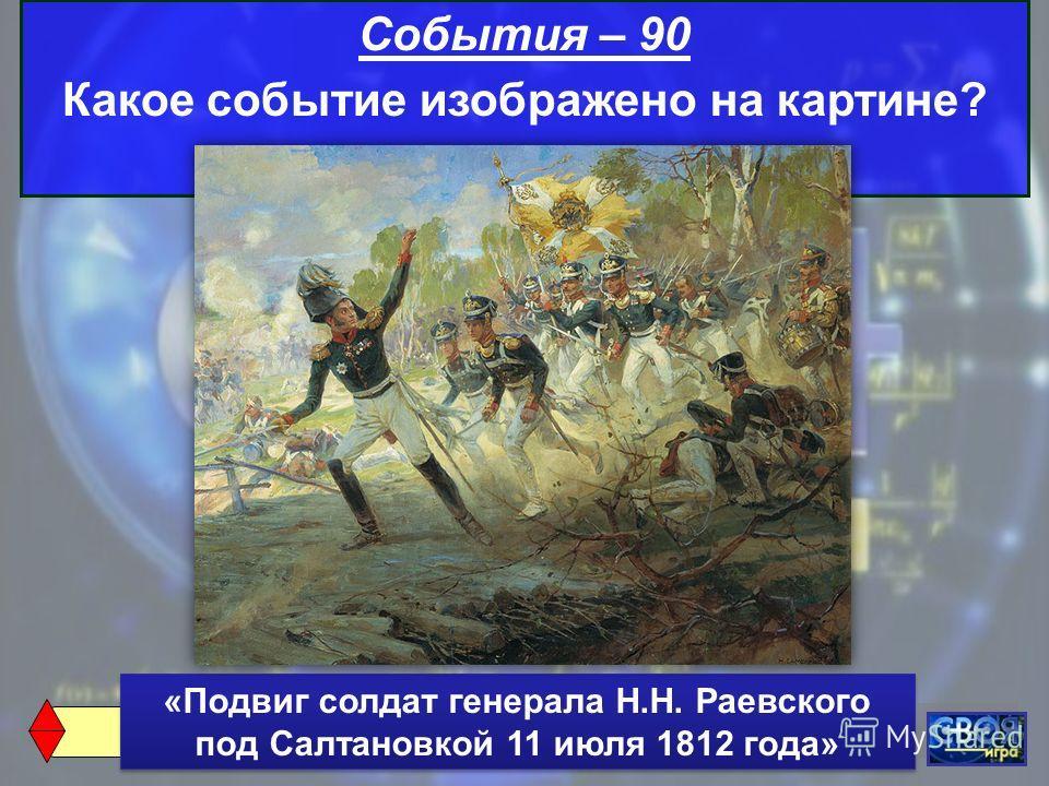 События – 90 Какое событие изображено на картине? «Подвиг солдат генерала Н.Н. Раевского под Салтановкой 11 июля 1812 года»