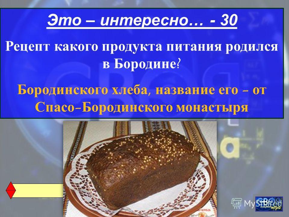 Это – интересно… - 30 Рецепт какого продукта питания родился в Бородине ? Бородинского хлеба, название его - от Спасо - Бородинского монастыря