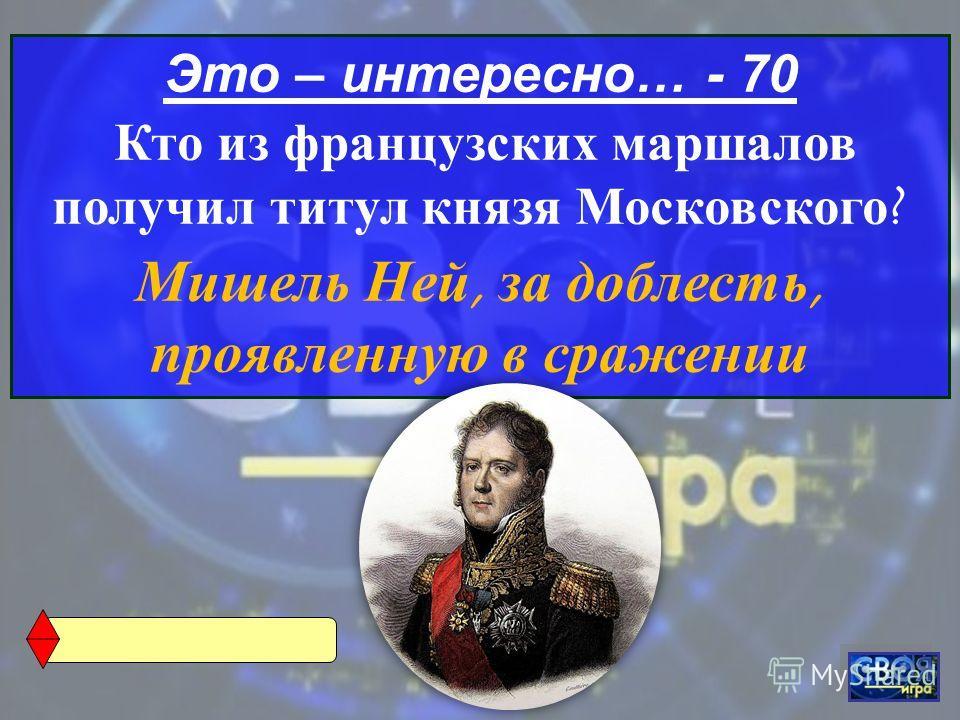 Это – интересно… - 70 Кто из французских маршалов получил титул князя Московского ? Мишель Ней, за доблесть, проявленную в сражении
