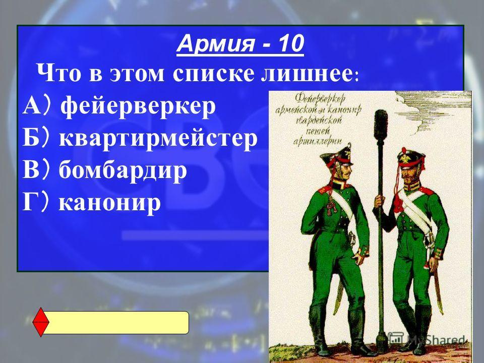 Армия - 10 Что в этом списке лишнее : А ) фейерверкер Б ) квартирмейстер В ) бомбардир Г ) канонир