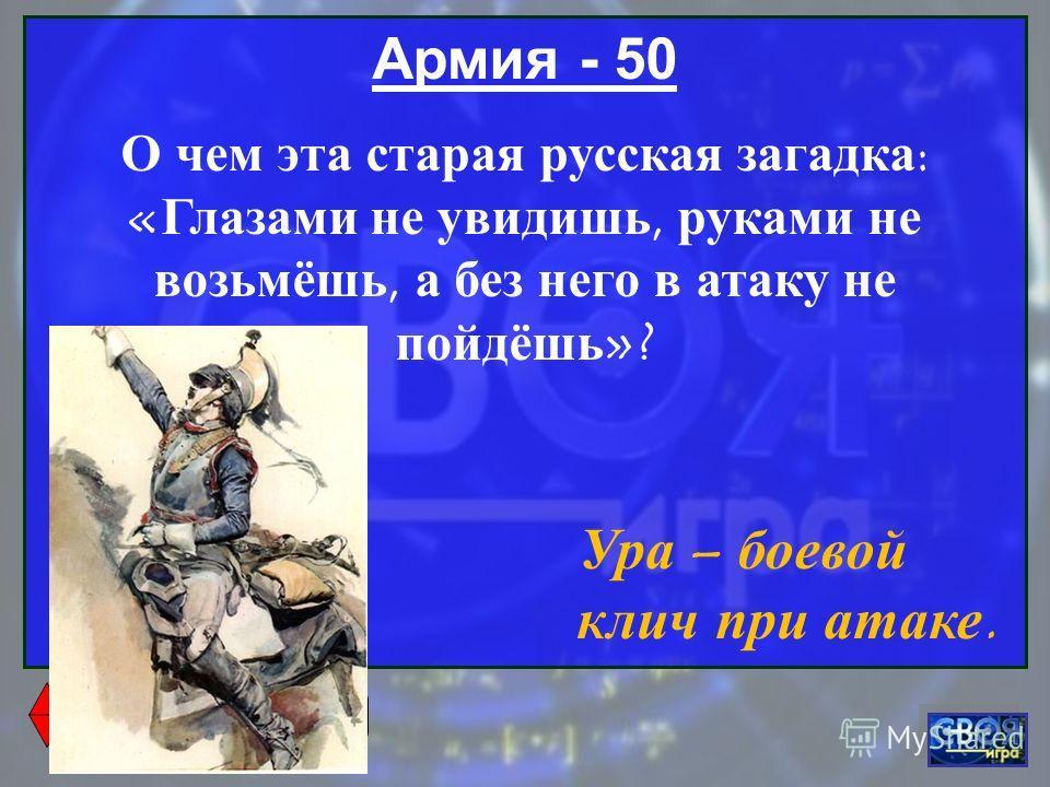 Армия - 50 О чем эта старая русская загадка : « Глазами не увидишь, руками не возьмёшь, а без него в атаку не пойдёшь »? Ура – боевой клич при атаке.