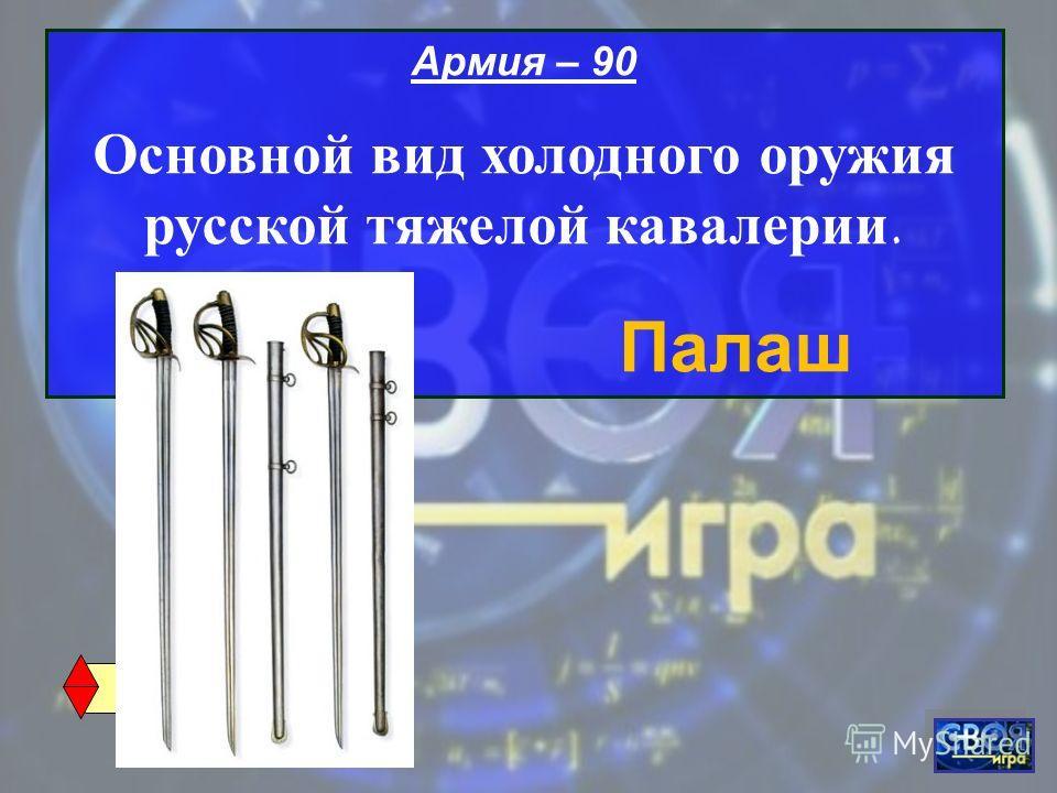 Армия – 90 Основной вид холодного оружия русской тяжелой кавалерии. Палаш