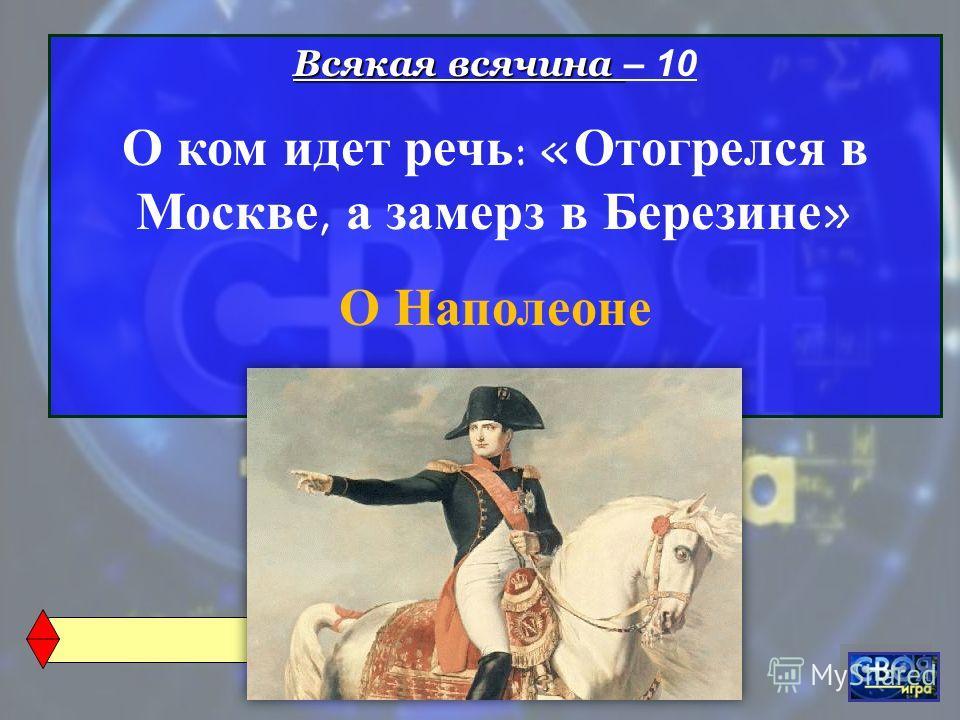 Всякая всячина Всякая всячина – 10 О ком идет речь : « Отогрелся в Москве, а замерз в Березине » О Наполеоне