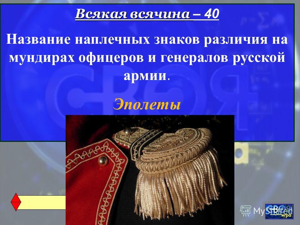 Всякая всячина Всякая всячина – 40 Название наплечных знаков различия на мундирах офицеров и генералов русской армии. Эполеты