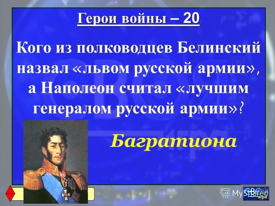 Герои войны – 20 Кого из полководцев Белинский назвал « львом русской армии », а Наполеон считал « лучшим генералом русской армии »? Багратиона